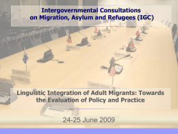 Intergovernmental Consultations on Migration, Asylum and Refugees (IGC)  Linguistic Integration of Adult Migrants: Towards the Evaluation of Policy and Practice  24-25 June 2009