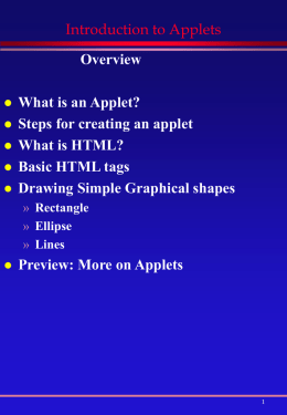 Introduction to Applets Overview        What is an Applet? Steps for creating an applet What is HTML? Basic HTML tags Drawing Simple Graphical shapes » Rectangle » Ellipse » Lines    Preview: