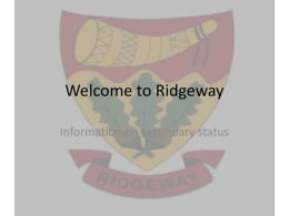 Welcome to Ridgeway Information on secondary status Purpose of this evening… Tonight is an opportunity for you to find out more by: A) Brief.