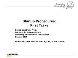 Startup Procedures: First Tasks Gerald Bergtrom, Ph.D. Learning Technology Center University of Wisconsin – Milwaukee October 2005 Edited by Tanya Joosten, Alan Aycock, Susan Gifford.