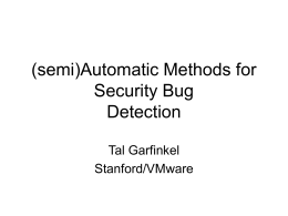 (semi)Automatic Methods for Security Bug Detection Tal Garfinkel Stanford/VMware Vulnerability Finding Today • Security bugs can bring $500-$100,000 on the open market • Good bug finders make.