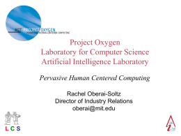 Project Oxygen Laboratory for Computer Science Artificial Intelligence Laboratory Pervasive Human Centered Computing Rachel Oberai-Soltz Director of Industry Relations oberai@mit.edu LCS.