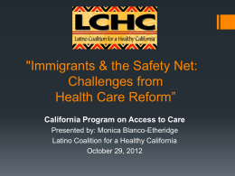 """Immigrants & the Safety Net: Challenges from Health Care Reform"" California Program on Access to Care Presented by: Monica Blanco-Etheridge Latino Coalition for a Healthy."