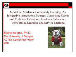 Model for Academic Community Learning: An Integrative Instructional Strategy Connecting Career and Technical Education, Academic Education, Work-Based Learning, and Service Learning Elaine Adams, Ph.D. The.