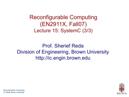 Reconfigurable Computing (EN2911X, Fall07) Lecture 15: SystemC (3/3) Prof. Sherief Reda Division of Engineering, Brown University http://ic.engin.brown.edu  Reconfigurable Computing S.