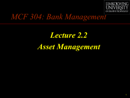 MCF 304: Bank Management Lecture 2.2 Asset Management Asset Management •  • •  How to distribute bank funds among different categories of assets so as to maximize.