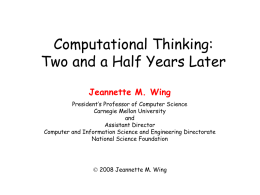 Computational Thinking: Two and a Half Years Later Jeannette M. Wing President's Professor of Computer Science Carnegie Mellon University and Assistant Director Computer and Information Science and.