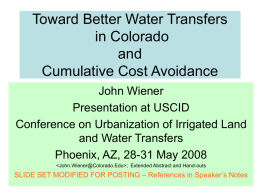 Toward Better Water Transfers in Colorado and Cumulative Cost Avoidance John Wiener Presentation at USCID Conference on Urbanization of Irrigated Land and Water Transfers Phoenix, AZ, 28-31 May.
