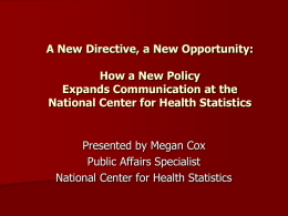 A New Directive, a New Opportunity: How a New Policy Expands Communication at the National Center for Health Statistics  Presented by Megan Cox Public Affairs.