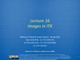 Lecture 16 Images in ITK Methods in Medical Image Analysis - Spring 2015 BioE 2630 (Pitt) : 16-725 (CMU RI) 18-791 (CMU ECE) :