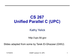 CS 267 Unified Parallel C (UPC) Kathy Yelick http://upc.lbl.gov Slides adapted from some by Tarek El-Ghazawi (GWU)  11/7/2015  CS267 Lecture 13: UPC.