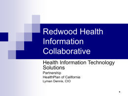 "Redwood Health Information Collaborative Health Information Technology Solutions Partnership HealthPlan of California Lyman Dennis, CIO What is PHC? A health plan for low-income and persons with disabilities (ne ""aged,"