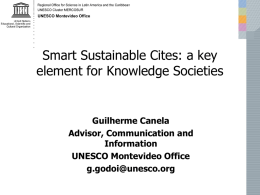 Smart Sustainable Cites: a key element for Knowledge Societies  Guilherme Canela Advisor, Communication and Information UNESCO Montevideo Office g.godoi@unesco.org.