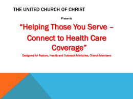 "THE UNITED CHURCH OF CHRIST Presents  ""Helping Those You Serve – Connect to Health Care Coverage"" Designed for Pastors, Health and Outreach Ministries, Church Members."