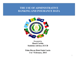 THE USE OF ADMINISTRATIVE BANKING AND INSURANCE DATA  Presented by  Hazel Corbin Statistics Adviser, ECCB Palm Haven Hotel Saint Lucia 3 to 7 February, 2014