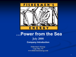 …Power from the Sea July 2008 Company Introduction Fishermen's Energy Cape May, NJ www.fishermensenergy.com What is Fishermen's Energy? Fishermen's Energy  A community-based offshore wind developer    Formed by.