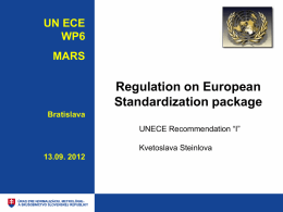 "UN ECE WP6 MARS  Regulation on European Standardization package Bratislava UNECE Recommendation ""I"" Kvetoslava Steinlova 13.09. 2012 EU Standardization   Current Legal Base for EU standardisation  •    • Directive 98/34/EC of the."