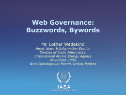 Web Governance: Buzzwords, Bywords Mr. Lothar Wedekind  Head, News & Information Section Division of Public Information International Atomic Energy Agency November 2006 Web4Development Forum, United Nations.
