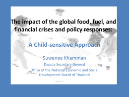 The impact of the global food, fuel, and financial crises and policy responses: A Child-sensitive Approach Suwanee Khamman Deputy Secretary-General Office of the National Economic.