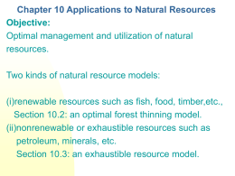 Chapter 10 Applications to Natural Resources Objective: Optimal management and utilization of natural resources. Two kinds of natural resource models: (i)renewable resources such as fish,