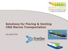 Solutions for Flaring & Venting CNG Marine Transportation Paul BRITTON EnerSea Introduction  • Gas Transport and Storage service provider • Proprietary CNG system • World.