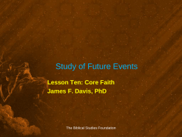 Study of Future Events Lesson Ten: Core Faith James F. Davis, PhD  The Biblical Studies Foundation.