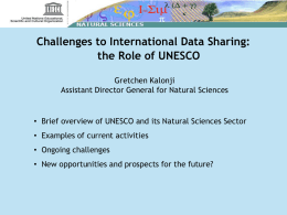 Challenges to International Data Sharing: the Role of UNESCO Gretchen Kalonji Assistant Director General for Natural Sciences  • Brief overview of UNESCO and its.