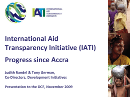 International Aid Transparency Initiative (IATI) Progress since Accra Judith Randel & Tony German, Co-Directors, Development Initiatives Presentation to the DCF, November 2009