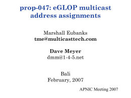 prop-047: eGLOP multicast address assignments Marshall Eubanks tme@multicasttech.com  Dave Meyer dmm@1-4-5.net Bali February, 2007 APNIC Meeting 2007 Multicast and Addressing • Multicast is a means of distributing data on.
