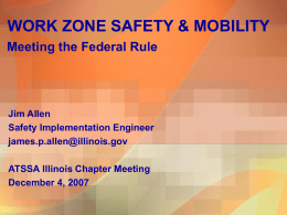 WORK ZONE SAFETY & MOBILITY Meeting the Federal Rule  Jim Allen Safety Implementation Engineer james.p.allen@illinois.gov ATSSA Illinois Chapter Meeting December 4, 2007