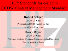 HL7: Standards for e-Health CCOW Context Management Standard Robert Seliger CCOW Co-Chair President and CEO, Sentillion, Inc. robs@sentillion.com  Barry Royer CCOW Co-Chair Advisory Systems Designer, Siemens Medical Solutions Barry.royer@smed.com Copyright.