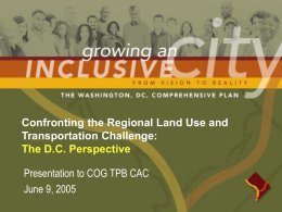 Confronting the Regional Land Use and Transportation Challenge: The D.C. Perspective Presentation to COG TPB CAC June 9, 2005