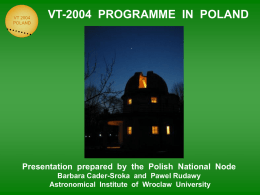 VT 2004 POLAND  VT-2004 PROGRAMME IN POLAND  Presentation prepared by the Polish National Node Barbara Cader-Sroka and Pawel Rudawy Astronomical Institute of Wroclaw University.