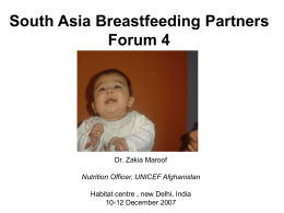 South Asia Breastfeeding Partners Forum 4  Dr. Zakia Maroof Nutrition Officer, UNICEF Afghanistan Habitat centre , new Delhi, India 10-12 December 2007