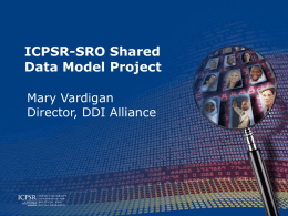 ICPSR-SRO Shared Data Model Project Mary Vardigan Director, DDI Alliance The Partners • Both are units of the Institute for Social Research, University of Michigan •