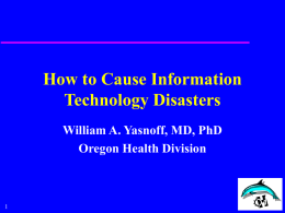 How to Cause Information Technology Disasters William A. Yasnoff, MD, PhD Oregon Health Division.