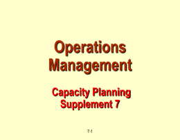 Operations Management Capacity Planning Supplement 7 7-1 Outline Capacity. Utilization.  Efficiency.   Managing Demand and Capacity. Break-Even & Crossover Analysis. Net Present Value.  7-2
