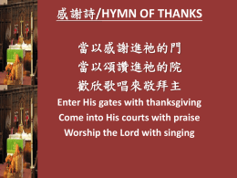 感謝詩/HYMN OF THANKS 當以感謝進祂的門 當以頌讚進祂的院 歡欣歌唱來敬拜主 Enter His gates with thanksgiving Come into His courts with praise Worship the Lord with singing.