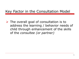 Key Factor in the Consultation Model  The overall goal of consultation is to address the learning / behavior needs of child through.