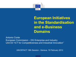 "European Initiatives in the Standardisation and e-Business Domains Antonio Conte European Commission – DG Enterprise and Industry Unit D3 ""ICT for Competitiveness and Industrial Innovation"" UN/CEFACT 18th."