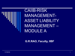 CAIIB-RISK MANAGEMENTASSET LIABILITY MANAGEMENT – MODULE A G.R.RAO, Faculty, IIBF  11/7/2015 BANKING BUSINESS ON 26.09.2008 figures in crores DEMAND DEPOSITS 4,96,673 TERM DEPOSITS 29,45,465  34,42,138  LOANS, CC,OD BILL FINANCE  25,42,467  24,36,890 1,05,577  CASH : DEPOSIT RATIO =