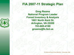FIA 2007-11 Strategic Plan Greg Reams National Program Leader Forest Inventory & Analysis 1601 North Kent St. Arlington, VA 22209 703-605-4189 greams@fs.fed.us  FIA National Users Group Meeting –