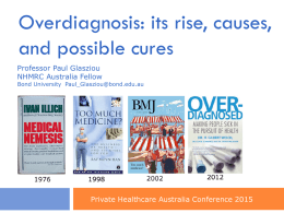 Overdiagnosis: its rise, causes, and possible cures Professor Paul Glasziou NHMRC Australia Fellow  Bond University Paul_Glasziou@bond.edu.au  Private Healthcare Australia Conference 2015