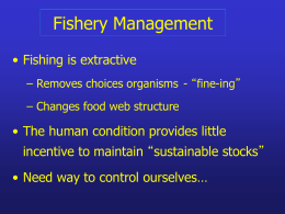 "Fishery Management • Fishing is extractive – Removes choices organisms - ""fine-ing"" – Changes food web structure  • The human condition provides little incentive to."