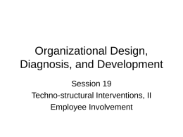 Organizational Design, Diagnosis, and Development Session 19 Techno-structural Interventions, II Employee Involvement Objectives • To provide background and history of employee involvement efforts • To examine the.