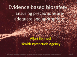 Evidence based biosafety Ensuring precautions are adequate and appropriate  Allan Bennett Health Protection Agency Anticipating Biosecurity Challenges of the Global Expansion of High Containment.