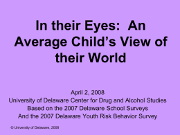 In their Eyes: An Average Child's View of their World April 2, 2008 University of Delaware Center for Drug and Alcohol Studies Based on the.