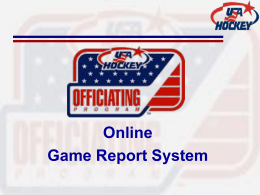 Online Game Report System Before you leave the rink • COLLECT IMPORTANT GAME INFORMATION – Collect White copy of Game Score sheet • • • • • • •  Game Time,