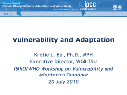 Vulnerability and Adaptation Kristie L. Ebi, Ph.D., MPH Executive Director, WGII TSU PAHO/WHO Workshop on Vulnerability and Adaptation Guidance 20 July 2010