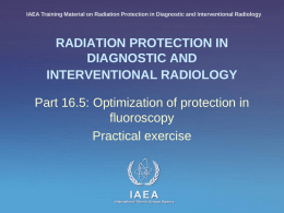 IAEA Training Material on Radiation Protection in Diagnostic and Interventional Radiology  RADIATION PROTECTION IN DIAGNOSTIC AND INTERVENTIONAL RADIOLOGY  Part 16.5: Optimization of protection in fluoroscopy Practical.